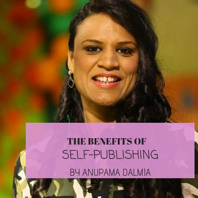 What are the benefits of self-publishing: by Anupama Dalmia
